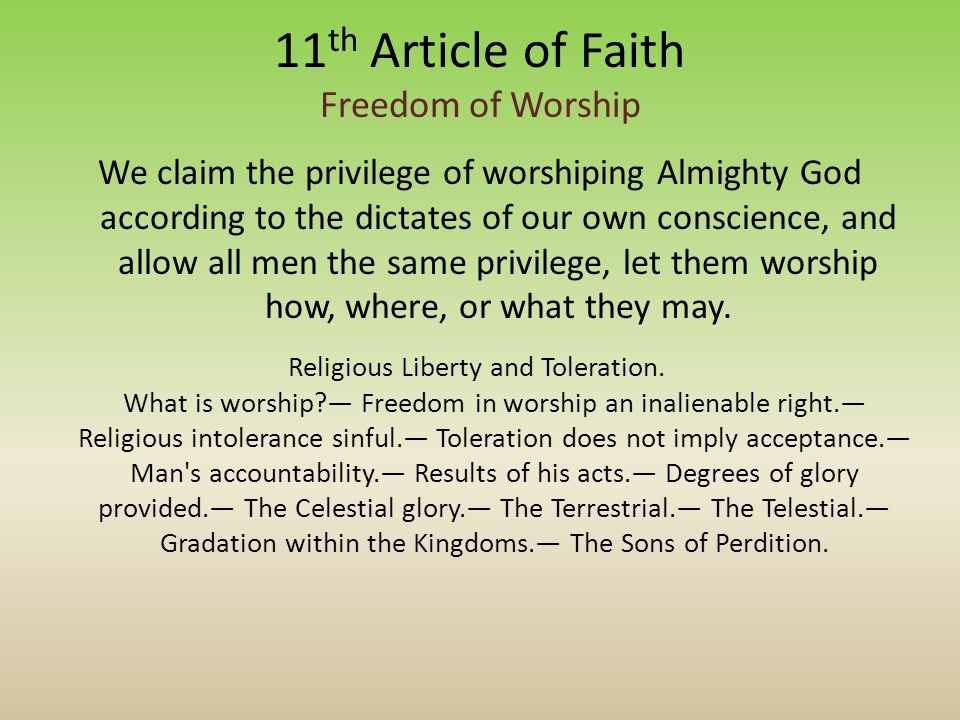 11 th Article of Faith Freedom of Worship We claim the privilege of worshiping Almighty God according to the dictates of our own conscience, and allow all men the same privilege, let them worship how, where, or what they may.