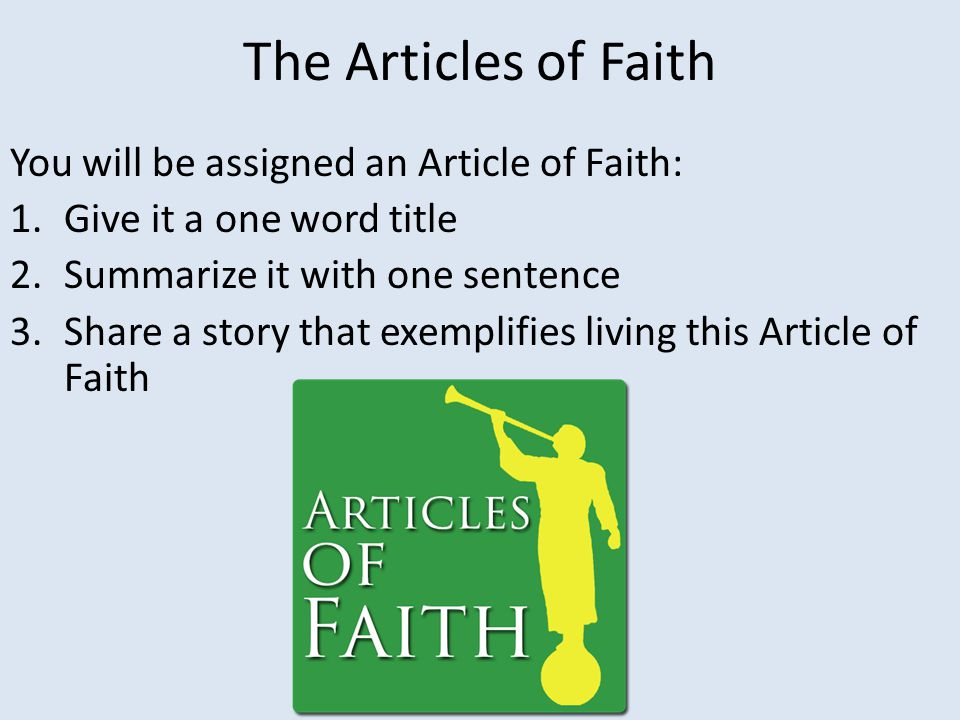 The Articles of Faith You will be assigned an Article of Faith: 1.Give it a one word title 2.Summarize it with one sentence 3.Share a story that exemplifies living this Article of Faith