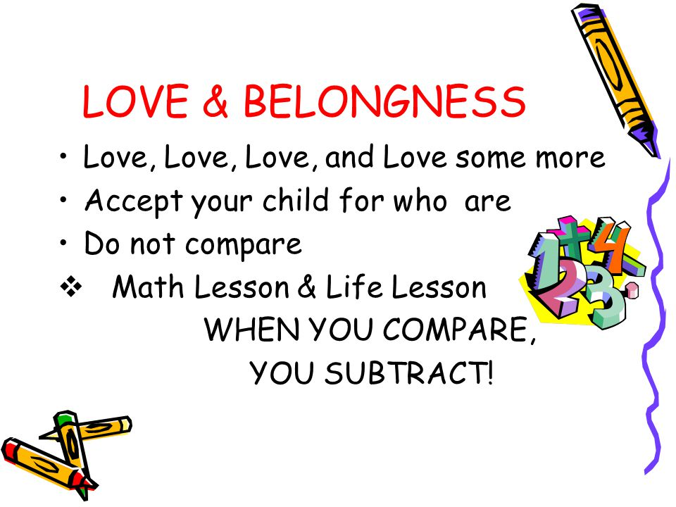 LOVE & BELONGNESS Love, Love, Love, and Love some more Accept your child for who are Do not compare  Math Lesson & Life Lesson WHEN YOU COMPARE, YOU SUBTRACT!