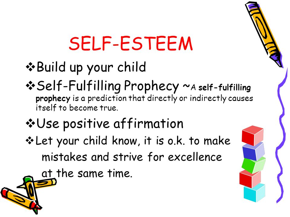 SELF-ESTEEM  Build up your child  Self-Fulfilling Prophecy ~ A self-fulfilling prophecy is a prediction that directly or indirectly causes itself to become true.