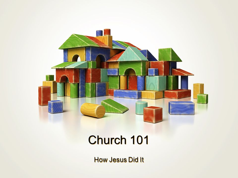 Church 101 How Jesus Did It
