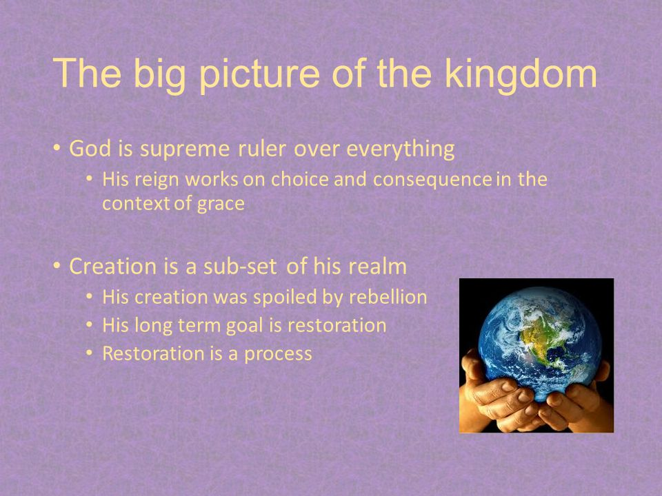 The big picture of the kingdom God is supreme ruler over everything His reign works on choice and consequence in the context of grace Creation is a sub-set of his realm His creation was spoiled by rebellion His long term goal is restoration Restoration is a process