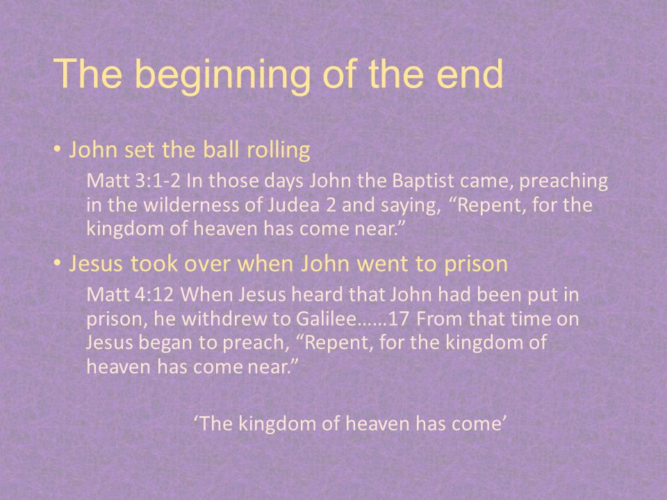 The beginning of the end John set the ball rolling Matt 3:1-2 In those days John the Baptist came, preaching in the wilderness of Judea 2 and saying, Repent, for the kingdom of heaven has come near. Jesus took over when John went to prison Matt 4:12 When Jesus heard that John had been put in prison, he withdrew to Galilee……17 From that time on Jesus began to preach, Repent, for the kingdom of heaven has come near. 'The kingdom of heaven has come'
