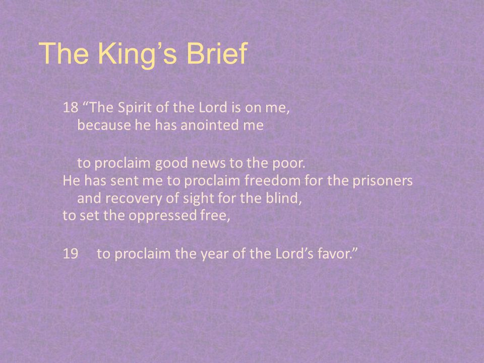 """The King's Brief 18 """"The Spirit of the Lord is on me, because he has anointed me to proclaim good news to the poor. He has sent me to proclaim freedom"""