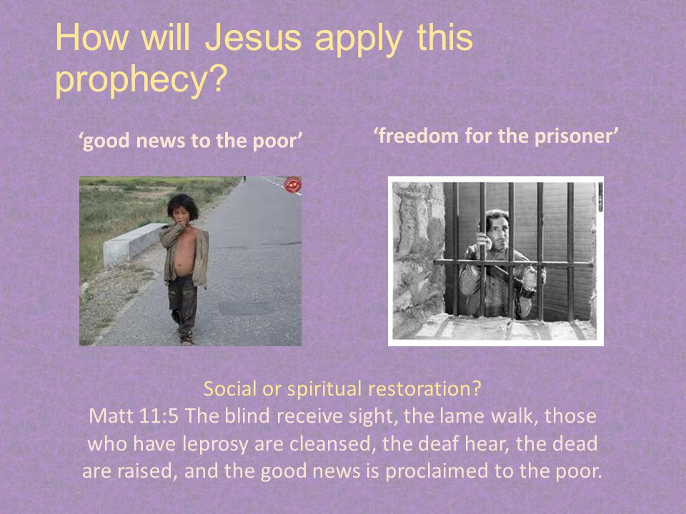 How will Jesus apply this prophecy? 'good news to the poor' 'freedom for the prisoner' Social or spiritual restoration? Matt 11:5 The blind receive si