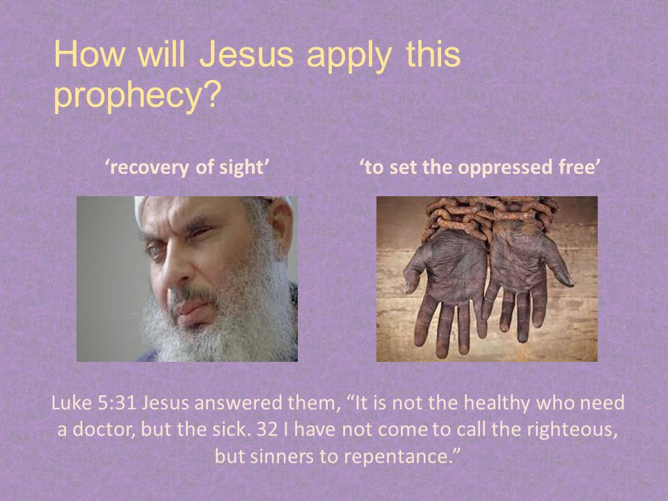 """How will Jesus apply this prophecy? 'recovery of sight''to set the oppressed free' Luke 5:31 Jesus answered them, """"It is not the healthy who need a do"""