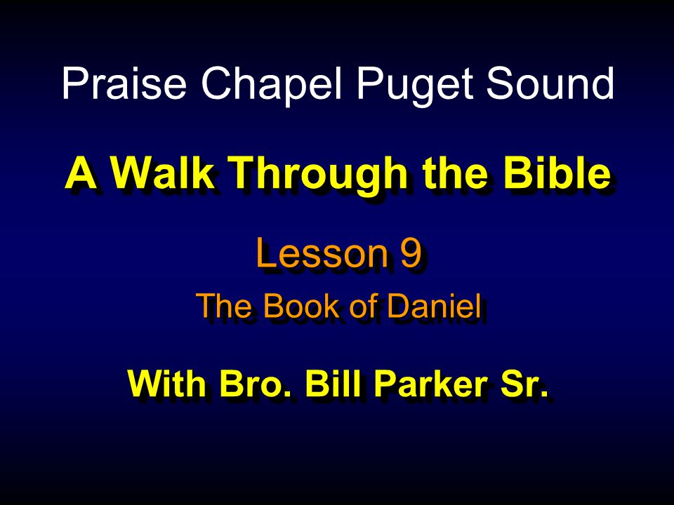 A Walk Through the Bible With Bro. Bill Parker Sr. Lesson 9 The Book of Daniel Lesson 9 The Book of Daniel Praise Chapel Puget Sound