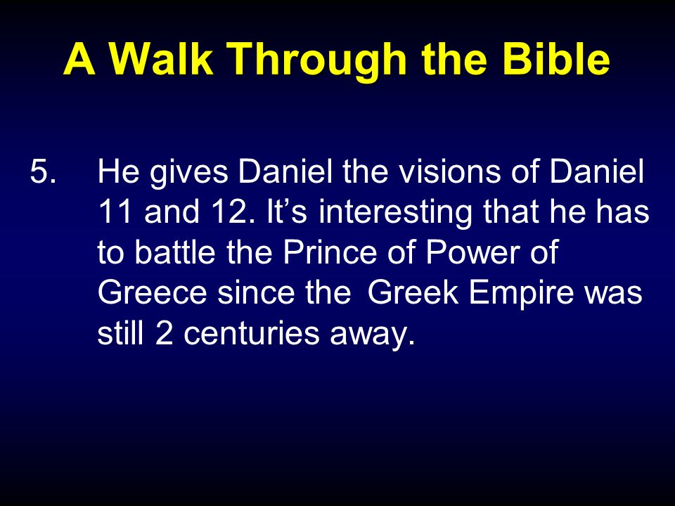 A Walk Through the Bible 5.He gives Daniel the visions of Daniel 11 and 12. It's interesting that he has to battle the Prince of Power of Greece since