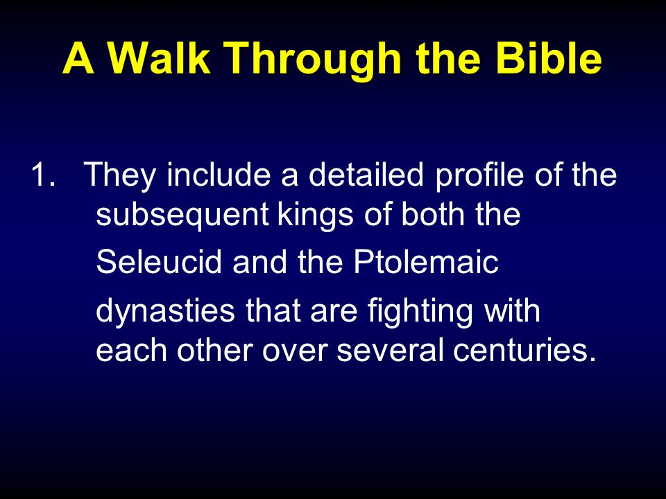 A Walk Through the Bible 1.They include a detailed profile of the subsequent kings of both the Seleucid and the Ptolemaic dynasties that are fighting with each other over several centuries.