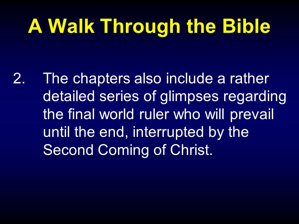 A Walk Through the Bible 2.The chapters also include a rather detailed series of glimpses regarding the final world ruler who will prevail until the end, interrupted by the Second Coming of Christ.
