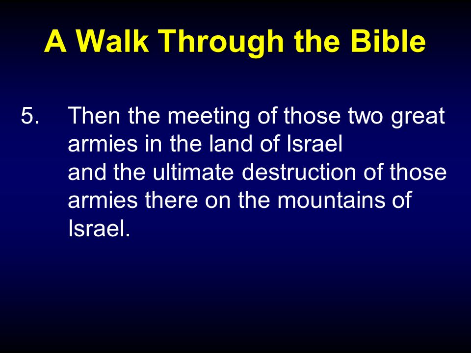 A Walk Through the Bible 5.Then the meeting of those two great armies in the land of Israel and the ultimate destruction of those armies there on the mountains of Israel.