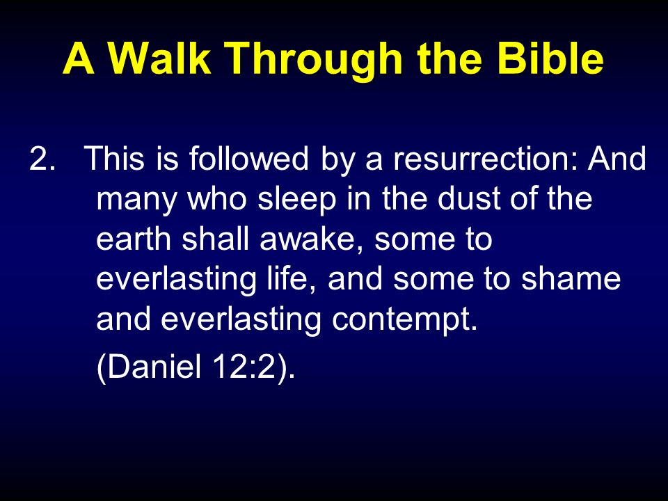 A Walk Through the Bible 2.This is followed by a resurrection: And many who sleep in the dust of the earth shall awake, some to everlasting life, and some to shame and everlasting contempt.