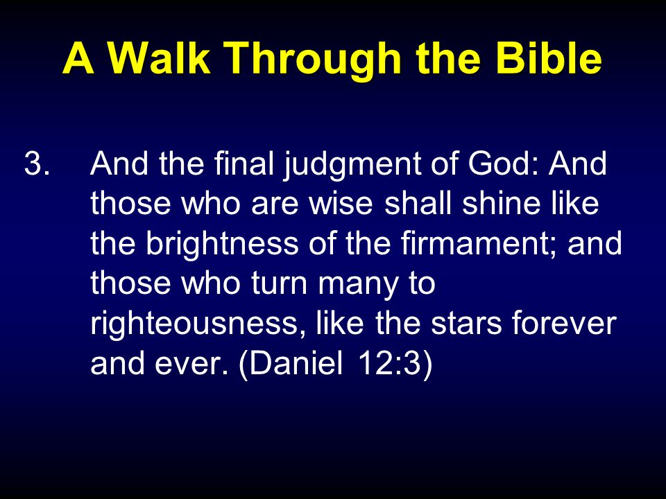 A Walk Through the Bible 3.And the final judgment of God: And those who are wise shall shine like the brightness of the firmament; and those who turn