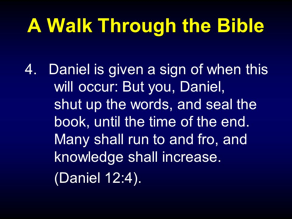 A Walk Through the Bible 4.Daniel is given a sign of when this will occur: But you, Daniel, shut up the words, and seal the book, until the time of th