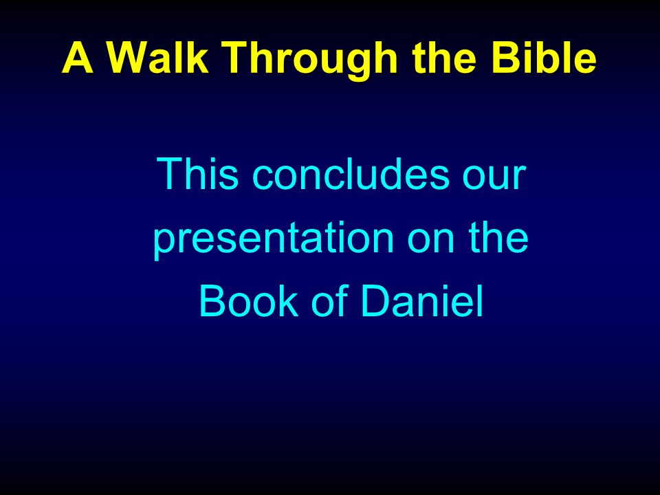 A Walk Through the Bible This concludes our presentation on the Book of Daniel