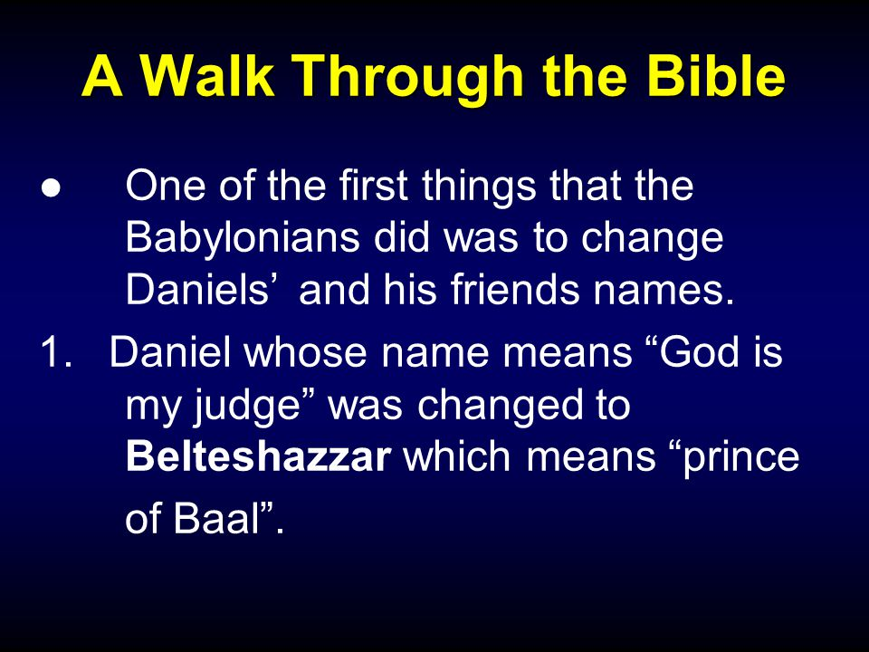 "A Walk Through the Bible ●One of the first things that the Babylonians did was to change Daniels' and his friends names. 1.Daniel whose name means ""Go"