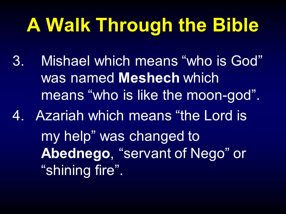 A Walk Through the Bible 3.Mishael which means who is God was named Meshech which means who is like the moon-god .