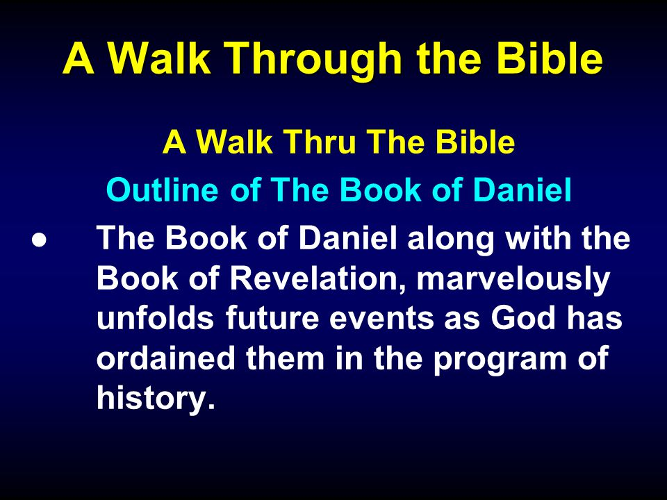 A Walk Through the Bible A Walk Thru The Bible Outline of The Book of Daniel ●The Book of Daniel along with the Book of Revelation, marvelously unfolds future events as God has ordained them in the program of history.