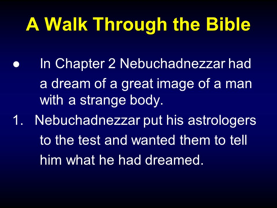 A Walk Through the Bible ●In Chapter 2 Nebuchadnezzar had a dream of a great image of a man with a strange body. 1.Nebuchadnezzar put his astrologers