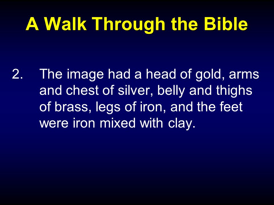 A Walk Through the Bible 2.The image had a head of gold, arms and chest of silver, belly and thighs of brass, legs of iron, and the feet were iron mixed with clay.
