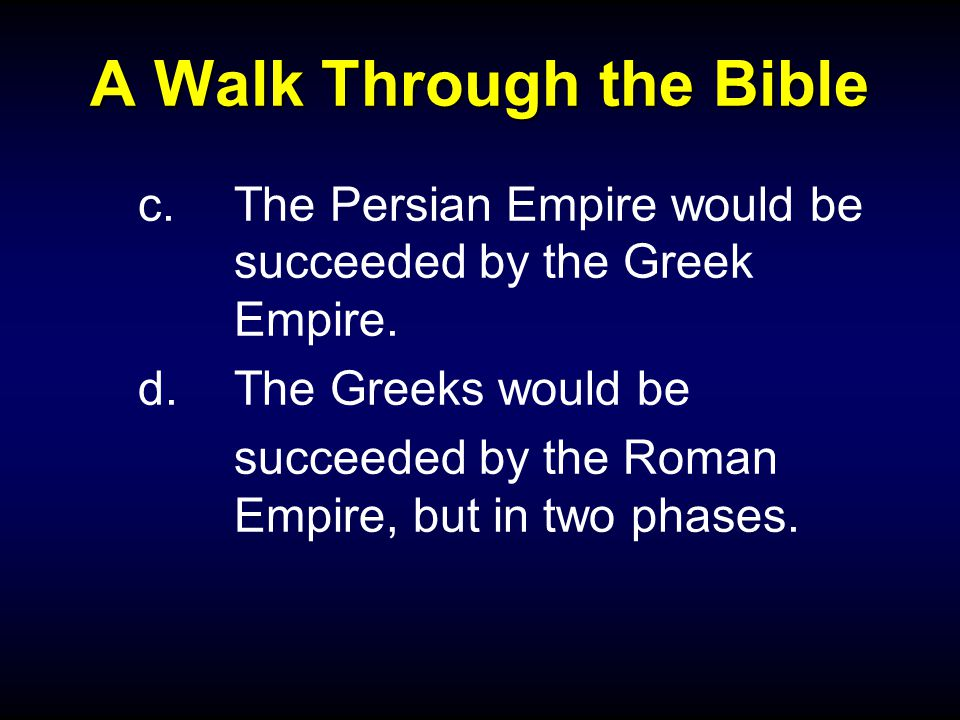 A Walk Through the Bible c.The Persian Empire would be succeeded by the Greek Empire.