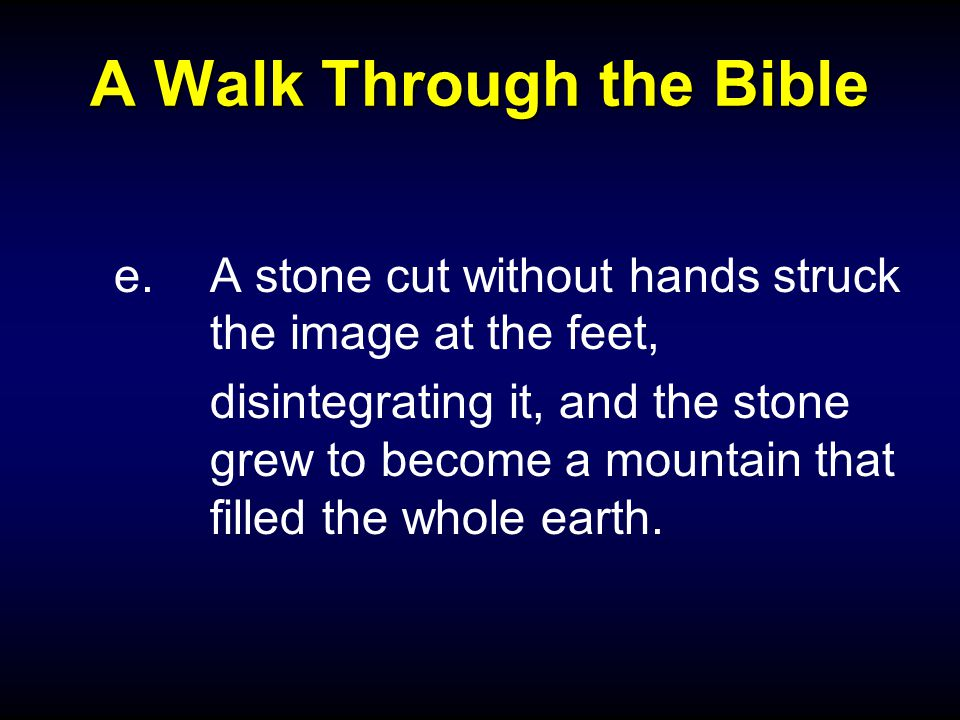 A Walk Through the Bible e.A stone cut without hands struck the image at the feet, disintegrating it, and the stone grew to become a mountain that filled the whole earth.