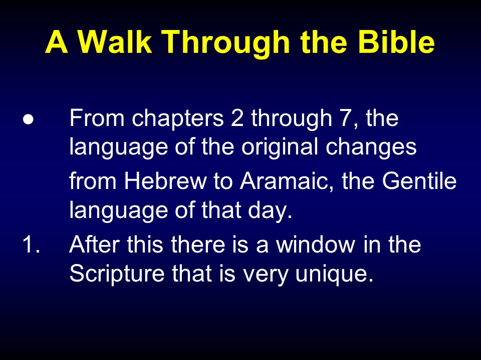 A Walk Through the Bible ●From chapters 2 through 7, the language of the original changes from Hebrew to Aramaic, the Gentile language of that day.