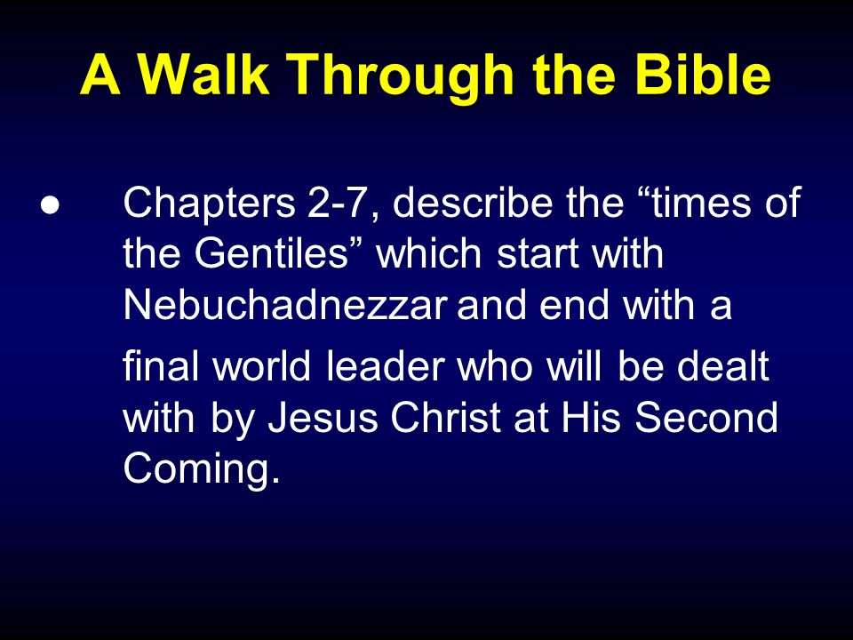 "A Walk Through the Bible ●Chapters 2-7, describe the ""times of the Gentiles"" which start with Nebuchadnezzar and end with a final world leader who wil"