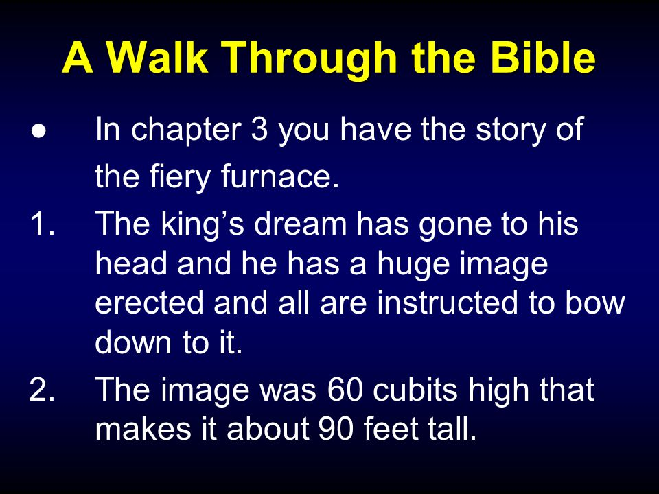 A Walk Through the Bible ●In chapter 3 you have the story of the fiery furnace. 1.The king's dream has gone to his head and he has a huge image erecte