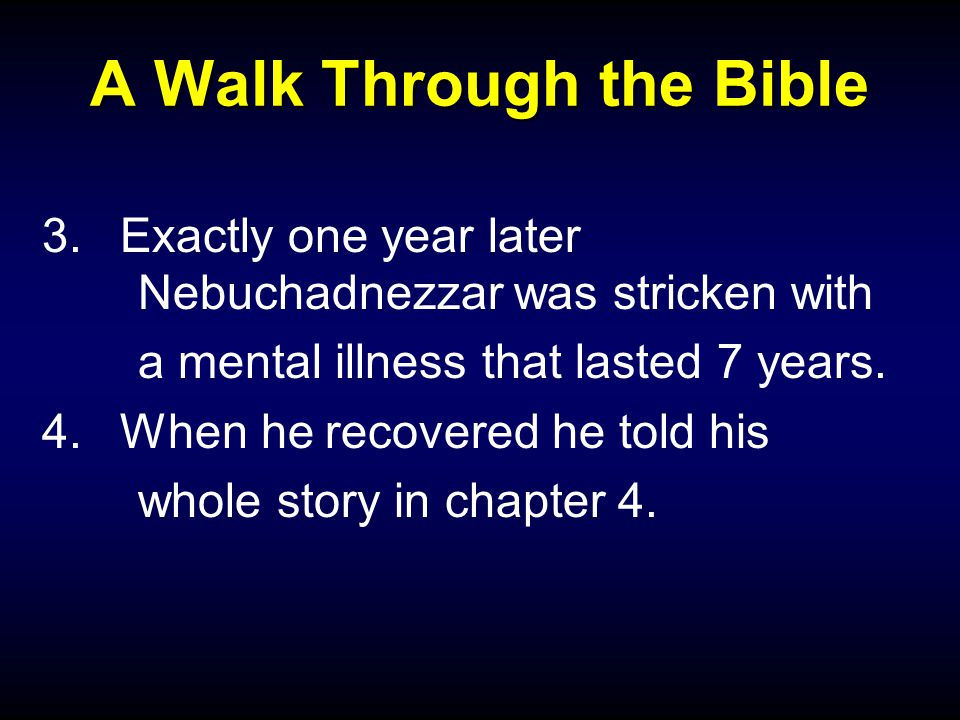 A Walk Through the Bible 3.Exactly one year later Nebuchadnezzar was stricken with a mental illness that lasted 7 years.