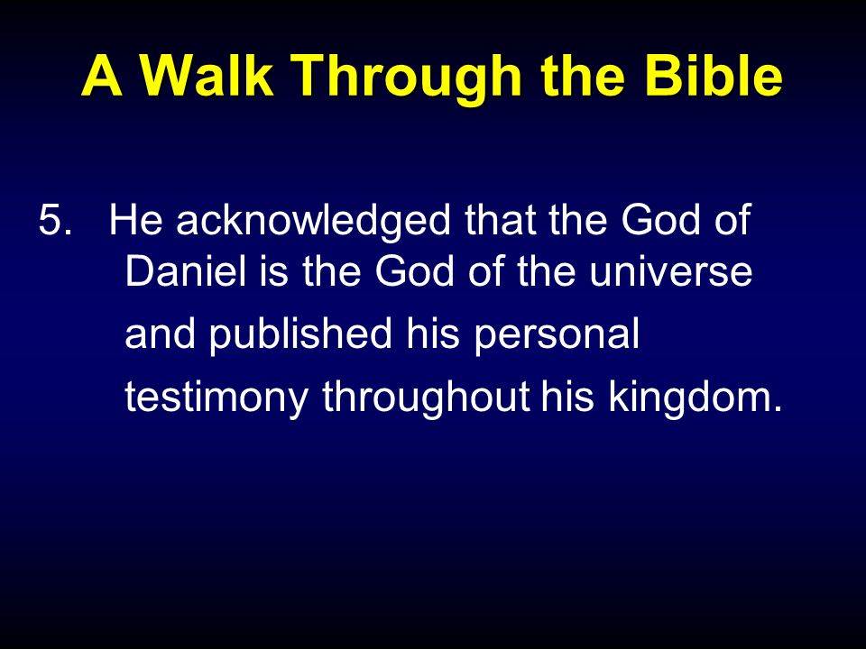 A Walk Through the Bible 5.He acknowledged that the God of Daniel is the God of the universe and published his personal testimony throughout his kingd