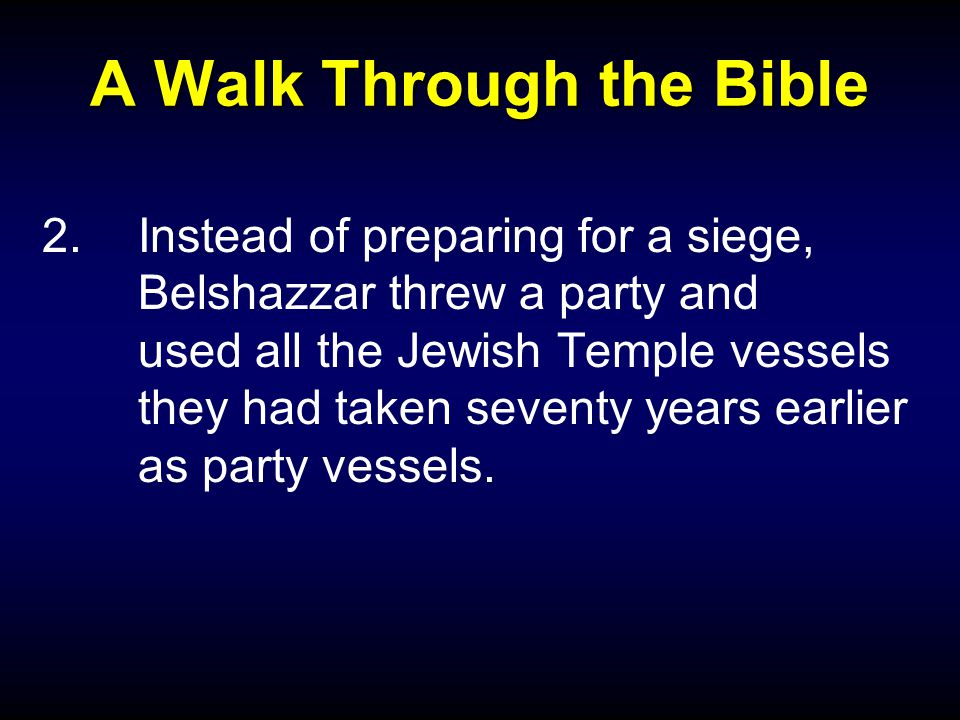 A Walk Through the Bible 2.Instead of preparing for a siege, Belshazzar threw a party and used all the Jewish Temple vessels they had taken seventy years earlier as party vessels.