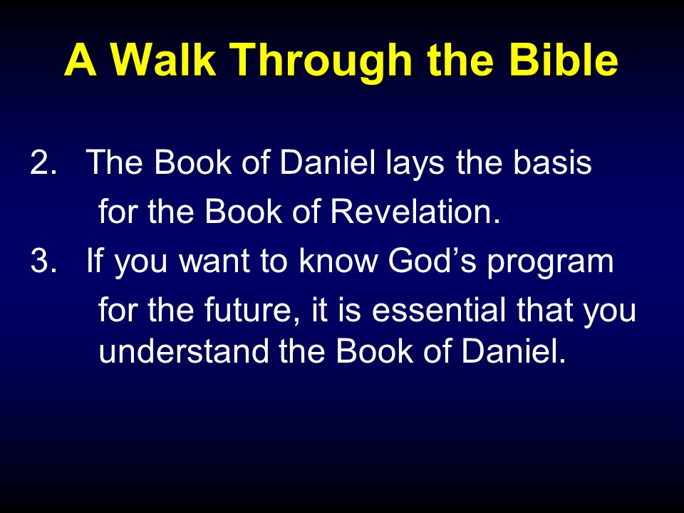 A Walk Through the Bible 2.The Book of Daniel lays the basis for the Book of Revelation. 3.If you want to know God's program for the future, it is ess