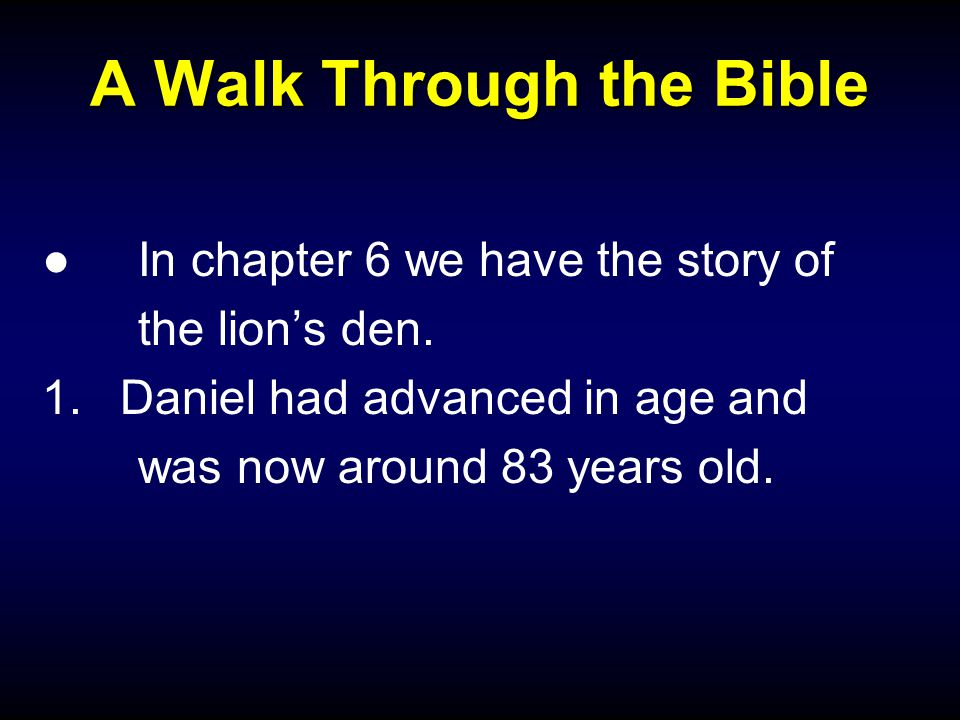 A Walk Through the Bible ●In chapter 6 we have the story of the lion's den. 1.Daniel had advanced in age and was now around 83 years old.
