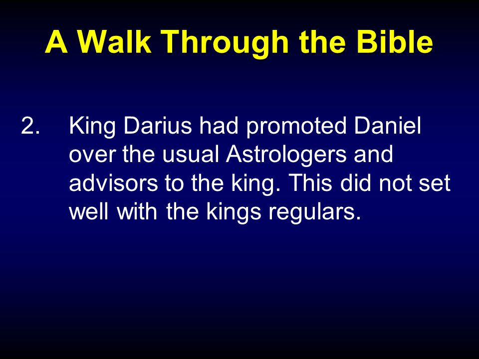 A Walk Through the Bible 2.King Darius had promoted Daniel over the usual Astrologers and advisors to the king.