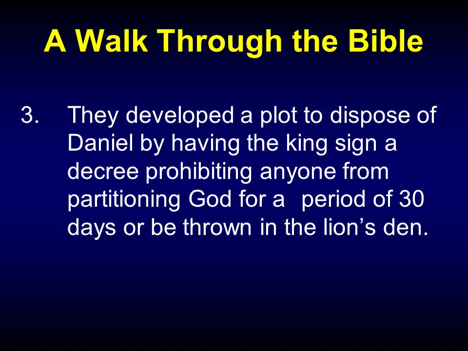 A Walk Through the Bible 3.They developed a plot to dispose of Daniel by having the king sign a decree prohibiting anyone from partitioning God for a period of 30 days or be thrown in the lion's den.
