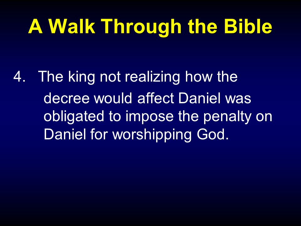 A Walk Through the Bible 4.The king not realizing how the decree would affect Daniel was obligated to impose the penalty on Daniel for worshipping God.