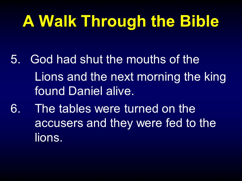 A Walk Through the Bible 5.God had shut the mouths of the Lions and the next morning the king found Daniel alive.