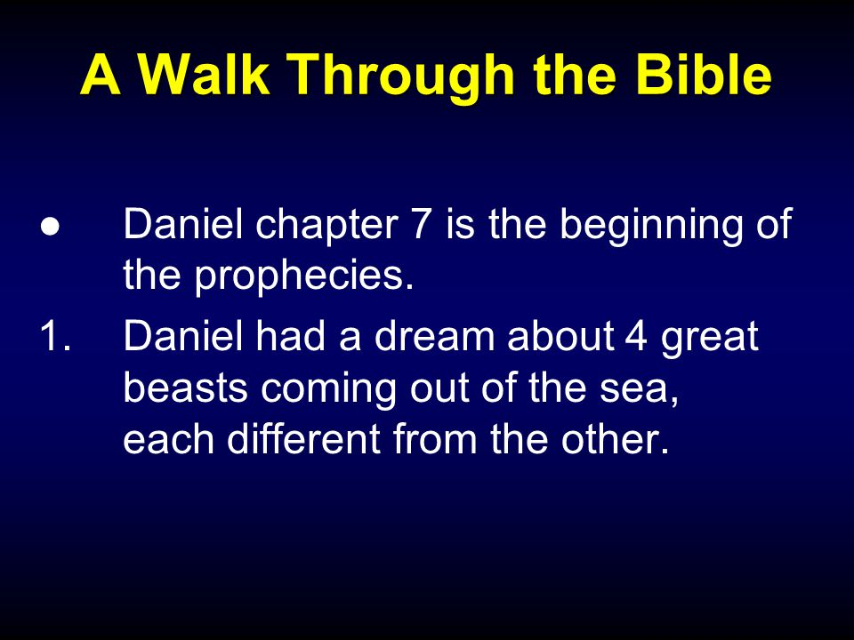 A Walk Through the Bible ●Daniel chapter 7 is the beginning of the prophecies.