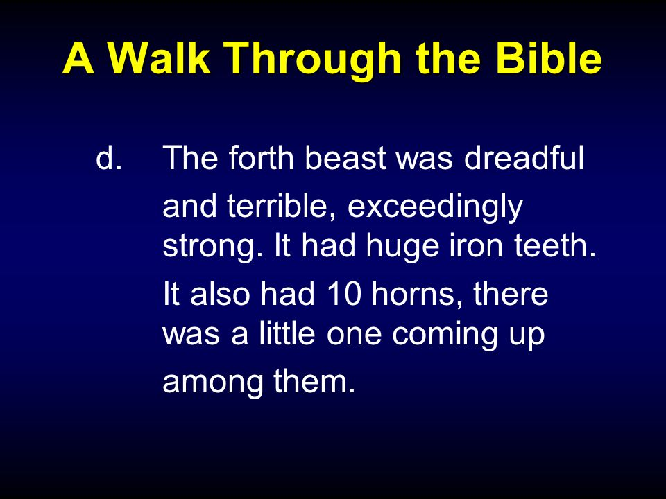 A Walk Through the Bible d.The forth beast was dreadful and terrible, exceedingly strong. It had huge iron teeth. It also had 10 horns, there was a li