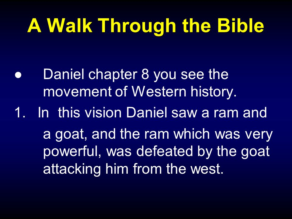 A Walk Through the Bible ●Daniel chapter 8 you see the movement of Western history.