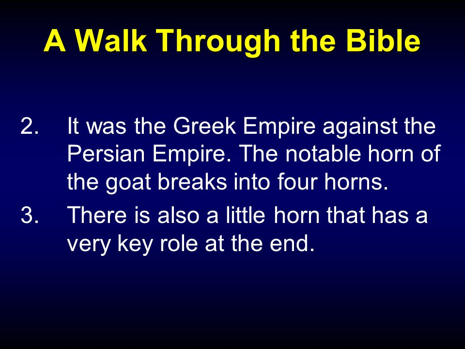 A Walk Through the Bible 2.It was the Greek Empire against the Persian Empire. The notable horn of the goat breaks into four horns. 3.There is also a