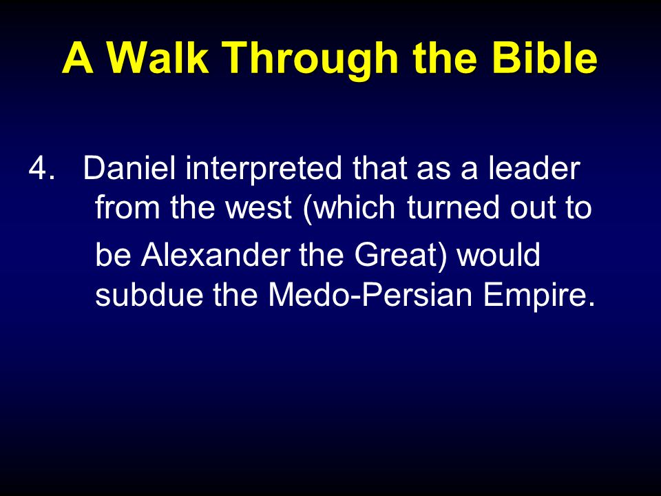 A Walk Through the Bible 4.Daniel interpreted that as a leader from the west (which turned out to be Alexander the Great) would subdue the Medo-Persia