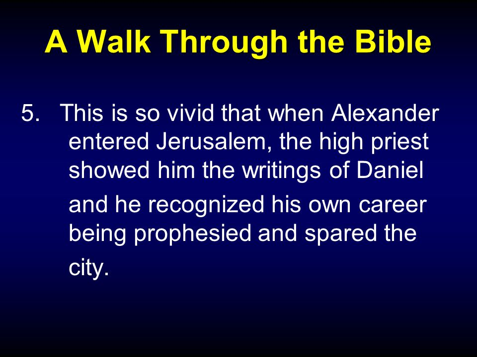 A Walk Through the Bible 5.This is so vivid that when Alexander entered Jerusalem, the high priest showed him the writings of Daniel and he recognized his own career being prophesied and spared the city.