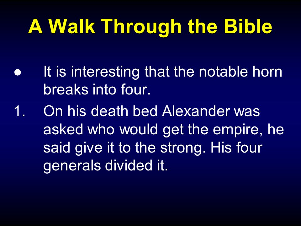 A Walk Through the Bible ●It is interesting that the notable horn breaks into four. 1.On his death bed Alexander was asked who would get the empire, h