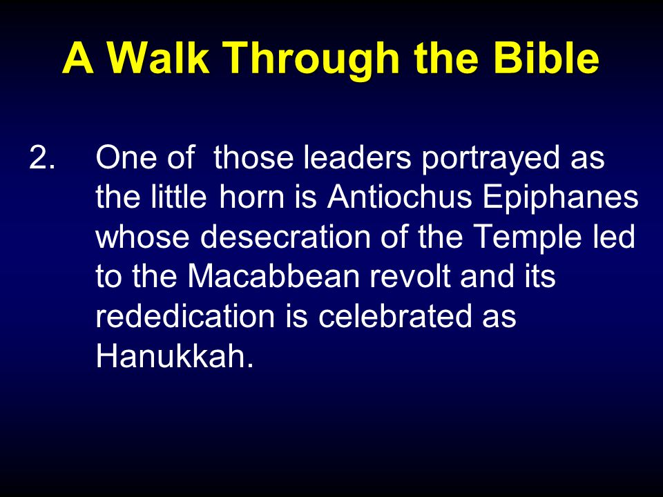 A Walk Through the Bible 2.One of those leaders portrayed as the little horn is Antiochus Epiphanes whose desecration of the Temple led to the Macabbe