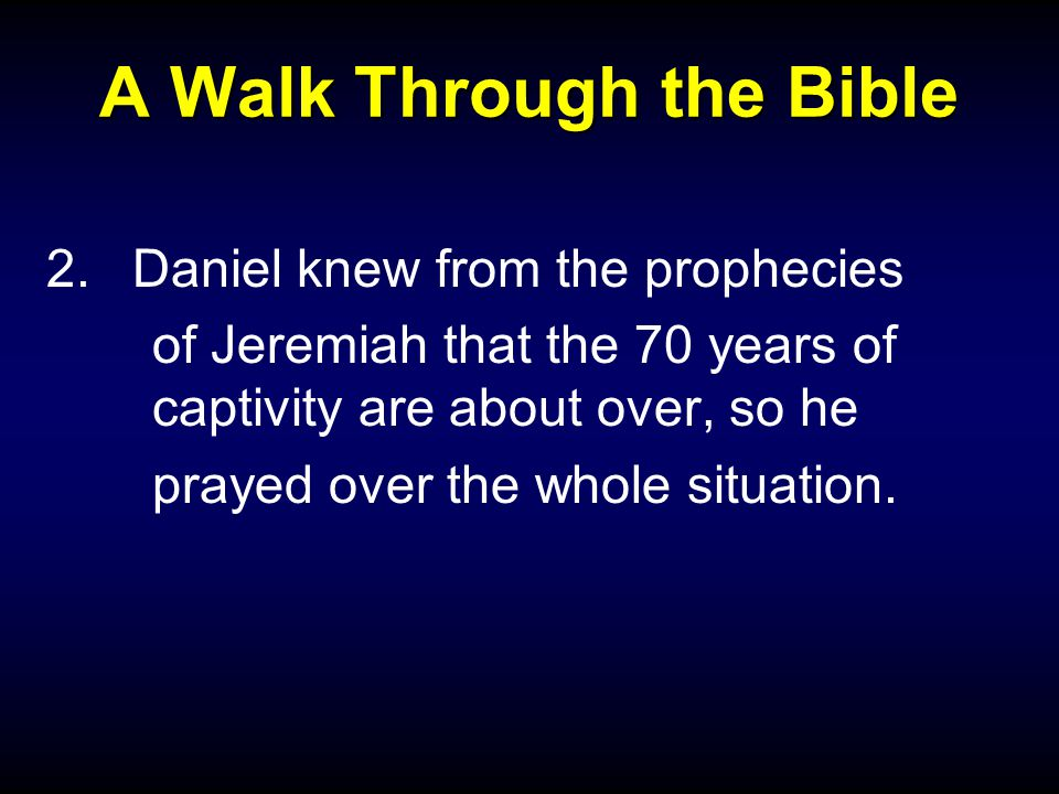 A Walk Through the Bible 2.Daniel knew from the prophecies of Jeremiah that the 70 years of captivity are about over, so he prayed over the whole situ