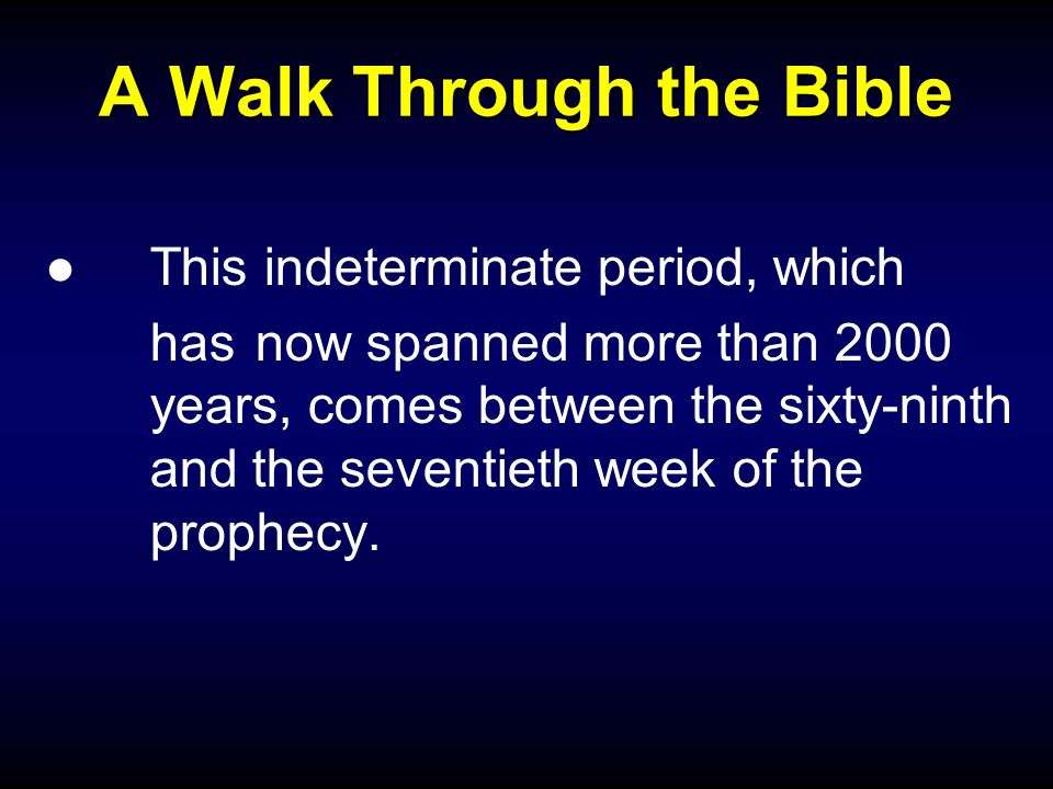 A Walk Through the Bible ●This indeterminate period, which has now spanned more than 2000 years, comes between the sixty-ninth and the seventieth week of the prophecy.