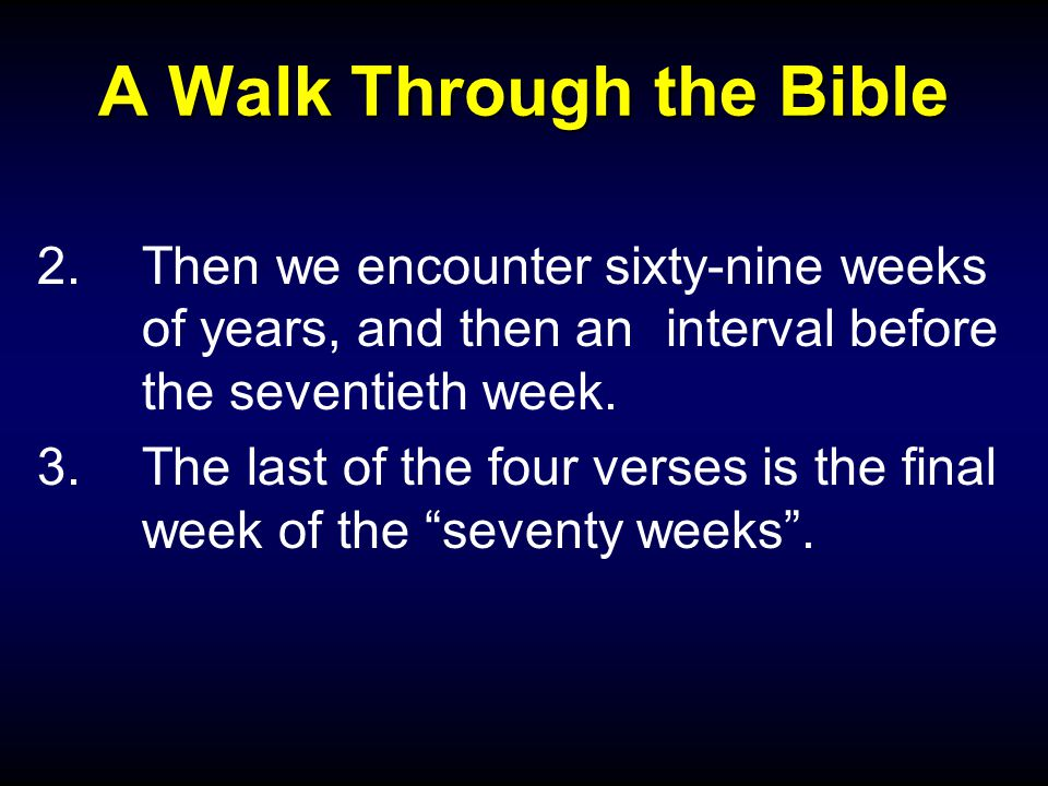 A Walk Through the Bible 2.Then we encounter sixty-nine weeks of years, and then an interval before the seventieth week. 3.The last of the four verses
