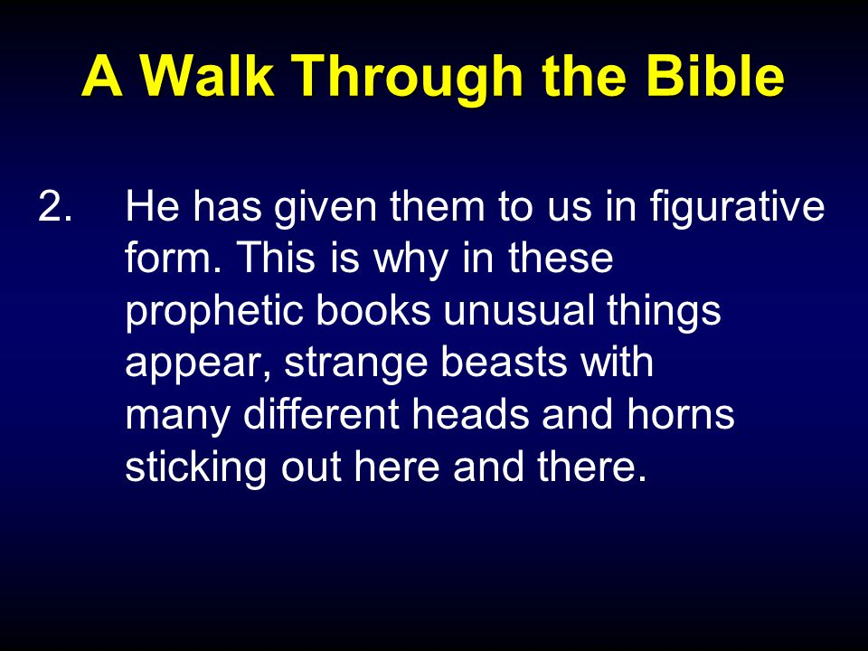 A Walk Through the Bible 2.He has given them to us in figurative form. This is why in these prophetic books unusual things appear, strange beasts with